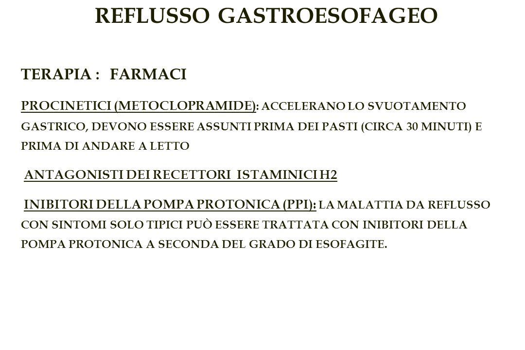 REFLUSSO GASTROESOFAGEO TERAPIA : FARMACI PROCINETICI (METOCLOPRAMIDE) : ACCELERANO LO SVUOTAMENTO GASTRICO, DEVONO ESSERE ASSUNTI PRIMA DEI PASTI (CIRCA 30 MINUTI) E PRIMA DI ANDARE A LETTO ANTAGONISTI DEI RECETTORI ISTAMINICI H2 INIBITORI DELLA POMPA PROTONICA (PPI): LA MALATTIA DA REFLUSSO CON SINTOMI SOLO TIPICI PUÒ ESSERE TRATTATA CON INIBITORI DELLA POMPA PROTONICA A SECONDA DEL GRADO DI ESOFAGITE.