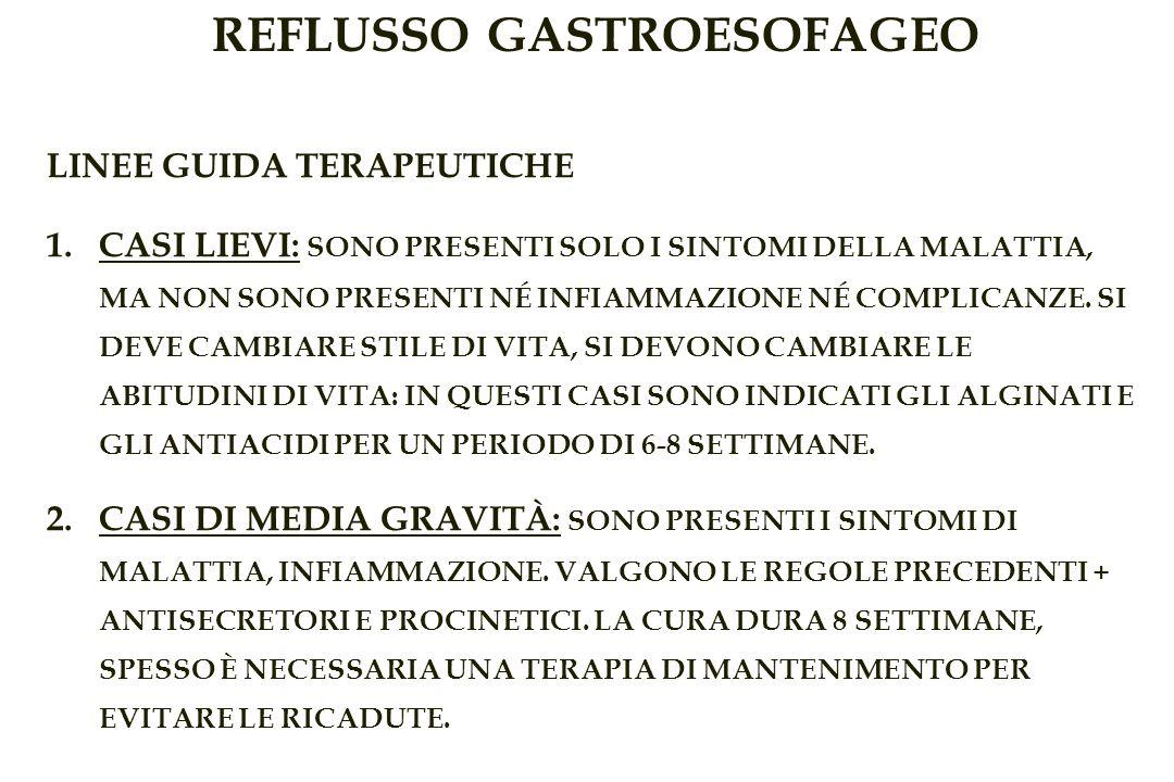 REFLUSSO GASTROESOFAGEO LINEE GUIDA TERAPEUTICHE 1.CASI LIEVI: SONO PRESENTI SOLO I SINTOMI DELLA MALATTIA, MA NON SONO PRESENTI NÉ INFIAMMAZIONE NÉ COMPLICANZE.
