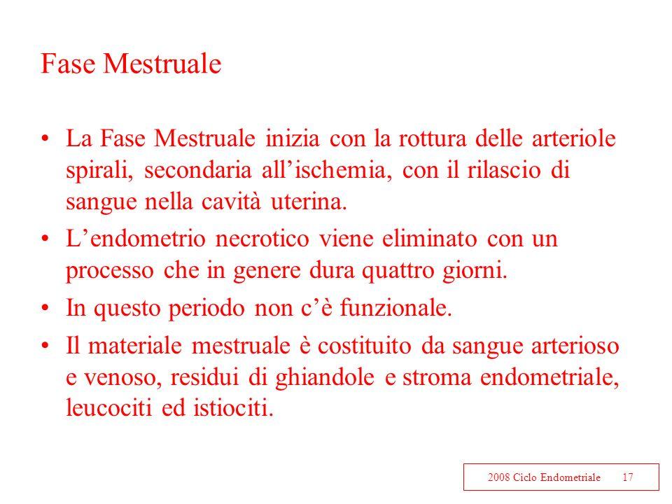 2008 Ciclo Endometriale17 Fase Mestruale La Fase Mestruale inizia con la rottura delle arteriole spirali, secondaria allischemia, con il rilascio di s