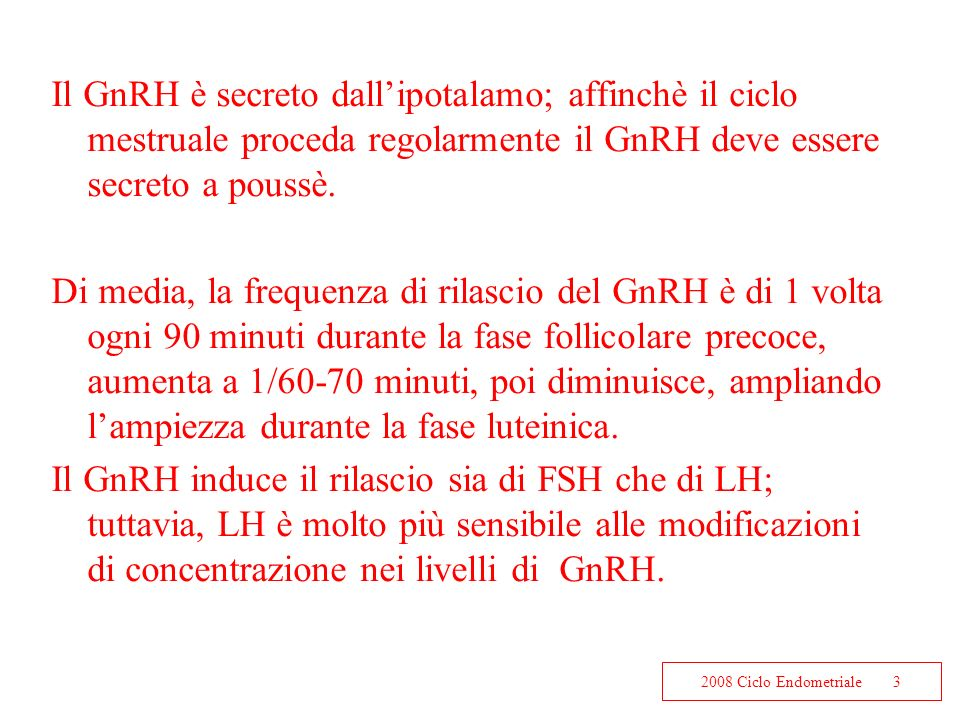 2008 Ciclo Endometriale3 Il GnRH è secreto dallipotalamo; affinchè il ciclo mestruale proceda regolarmente il GnRH deve essere secreto a poussè. Di me