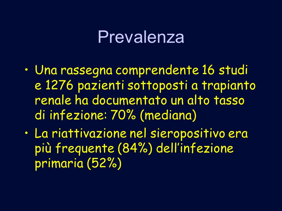 Prevalenza Una rassegna comprendente 16 studi e 1276 pazienti sottoposti a trapianto renale ha documentato un alto tasso di infezione: 70% (mediana) La riattivazione nel sieropositivo era più frequente (84%) dellinfezione primaria (52%)