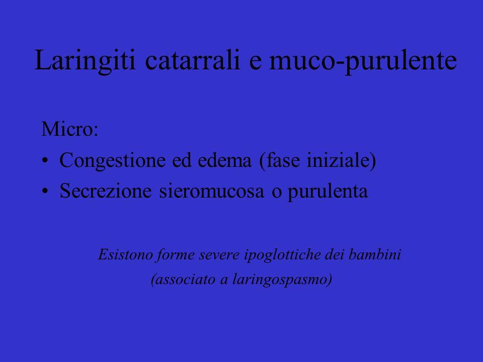 Micro: Congestione ed edema (fase iniziale) Secrezione sieromucosa o purulenta Esistono forme severe ipoglottiche dei bambini (associato a laringospasmo) Laringiti catarrali e muco-purulente