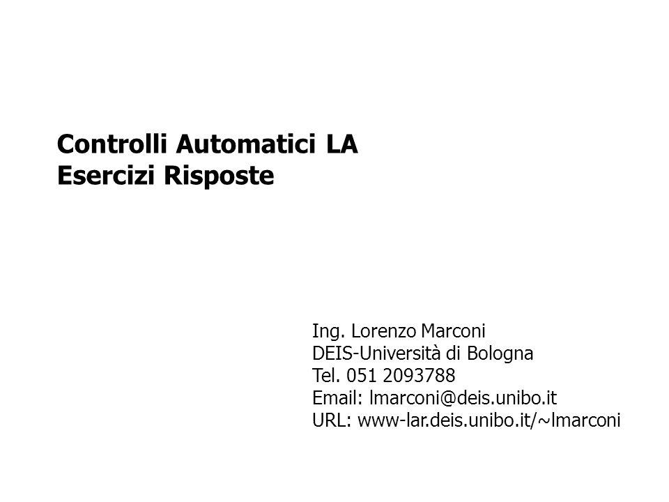 Controlli Automatici LA Esercizi Risposte Ing. Lorenzo Marconi DEIS-Università di Bologna Tel. 051 2093788 Email: lmarconi@deis.unibo.it URL: www-lar.