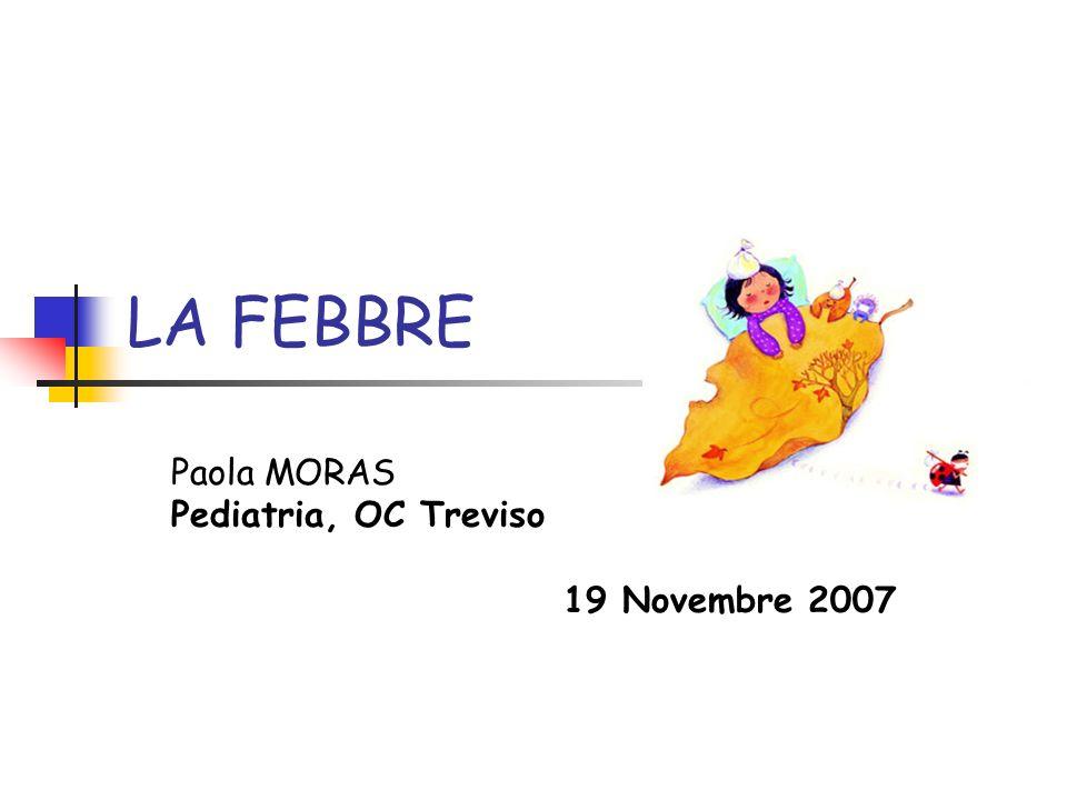 LA FEBBRE Paola MORAS Pediatria, OC Treviso 19 Novembre 2007