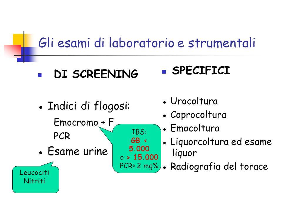 Gli esami di laboratorio e strumentali DI SCREENING Indici di flogosi: Emocromo + F PCR Esame urine SPECIFICI Urocoltura Coprocoltura Emocoltura Liquo