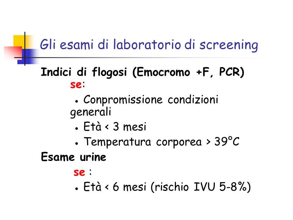 Gli esami di laboratorio di screening Indici di flogosi (Emocromo +F, PCR) se: Conpromissione condizioni generali Età < 3 mesi Temperatura corporea >
