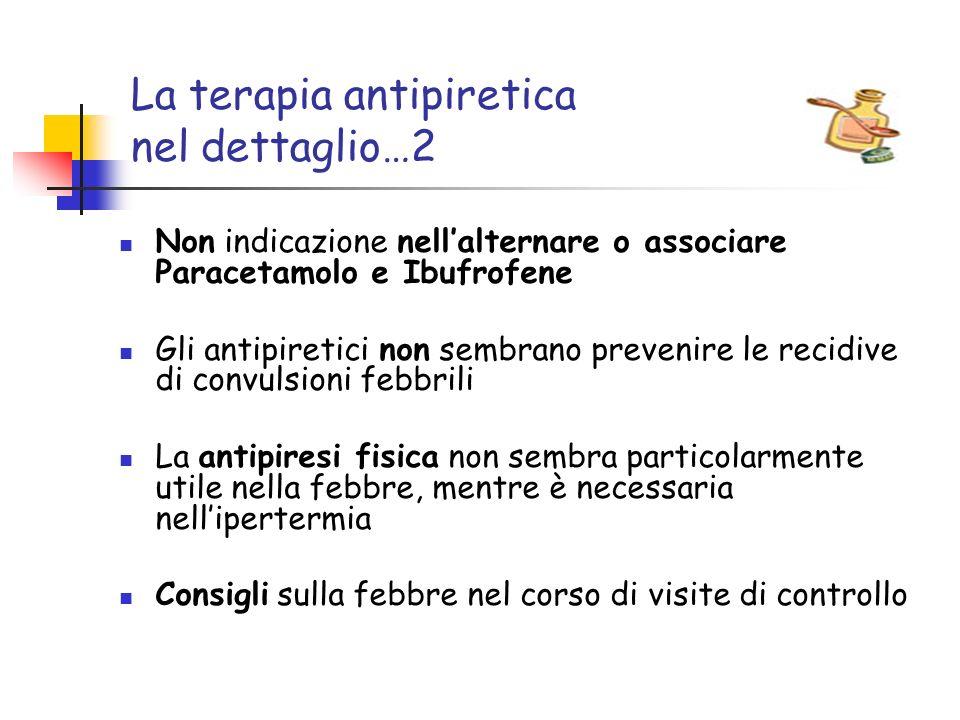 La terapia antipiretica nel dettaglio…2 Non indicazione nellalternare o associare Paracetamolo e Ibufrofene Gli antipiretici non sembrano prevenire le