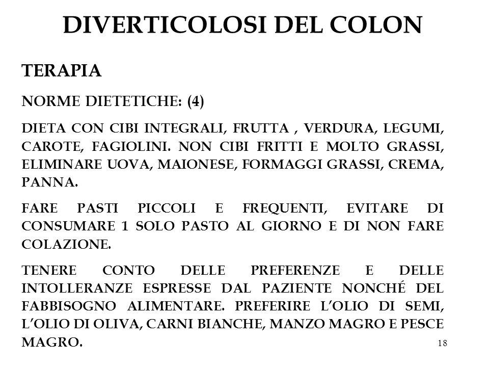 18 DIVERTICOLOSI DEL COLON TERAPIA NORME DIETETICHE: (4) DIETA CON CIBI INTEGRALI, FRUTTA, VERDURA, LEGUMI, CAROTE, FAGIOLINI. NON CIBI FRITTI E MOLTO