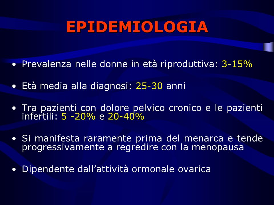 EPIDEMIOLOGIA Prevalenza nelle donne in età riproduttiva: 3-15% Età media alla diagnosi: 25-30 anni Tra pazienti con dolore pelvico cronico e le pazie