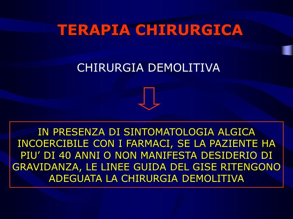 TERAPIA CHIRURGICA CHIRURGIA DEMOLITIVA IN PRESENZA DI SINTOMATOLOGIA ALGICA INCOERCIBILE CON I FARMACI, SE LA PAZIENTE HA PIU DI 40 ANNI O NON MANIFE