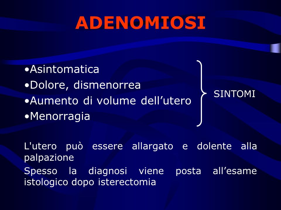 ADENOMIOSI Asintomatica Dolore, dismenorrea Aumento di volume dellutero Menorragia L'utero può essere allargato e dolente alla palpazione Spesso la di