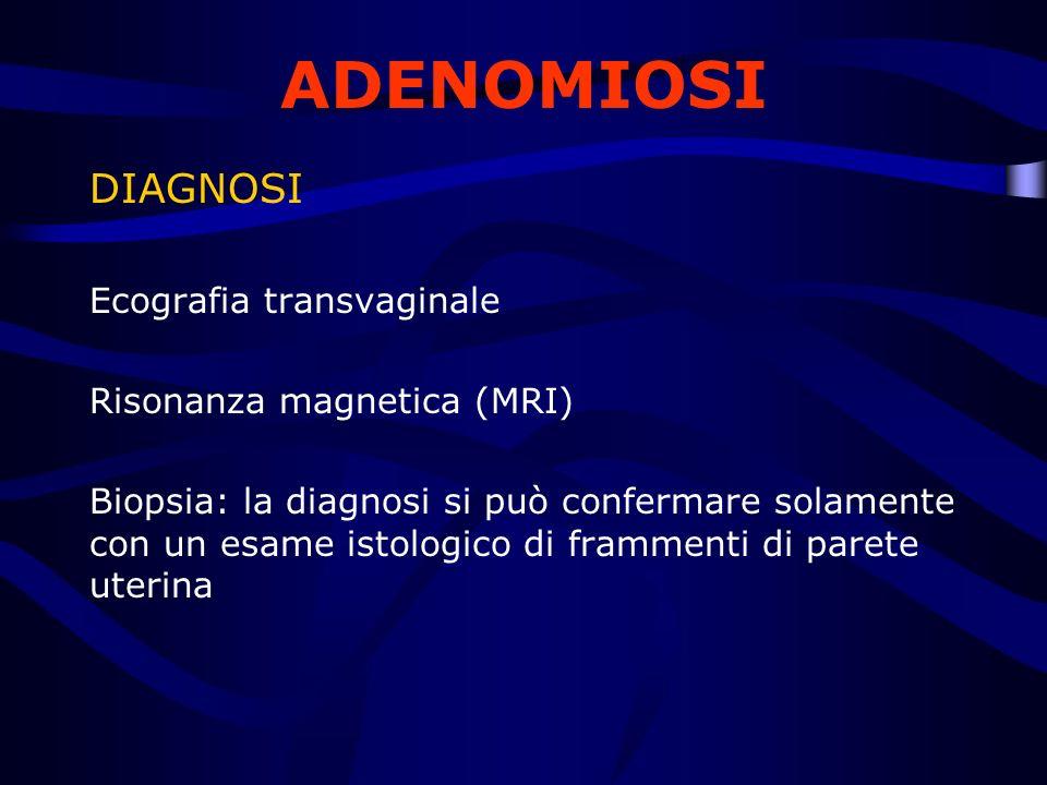 DIAGNOSI Ecografia transvaginale Risonanza magnetica (MRI) Biopsia: la diagnosi si può confermare solamente con un esame istologico di frammenti di pa