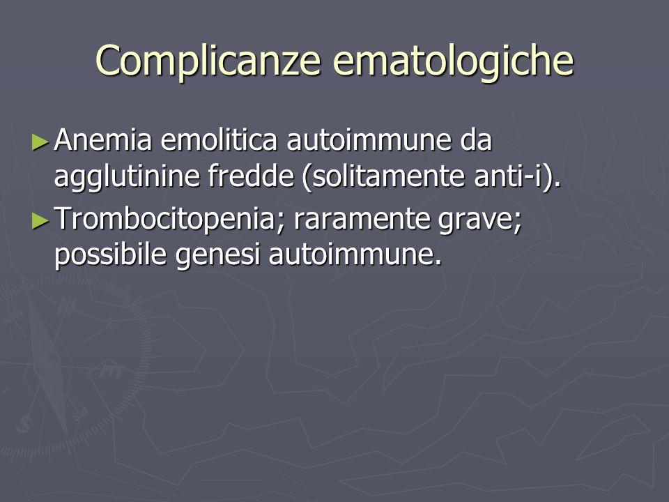 Complicanze ematologiche Anemia emolitica autoimmune da agglutinine fredde (solitamente anti-i). Anemia emolitica autoimmune da agglutinine fredde (so