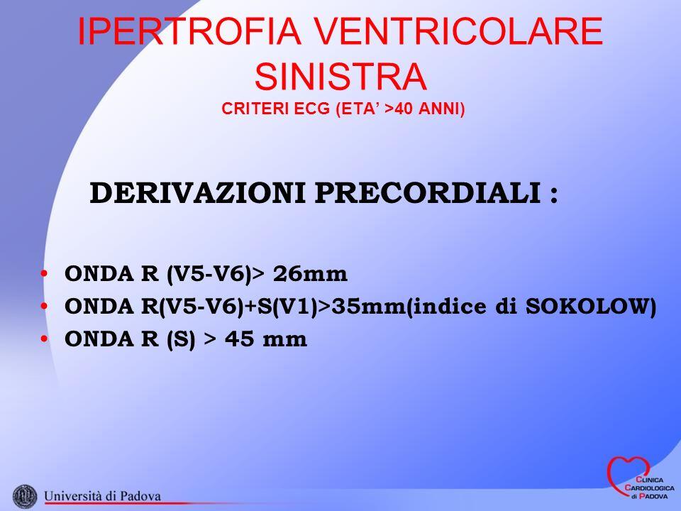 IPERTROFIA VENTRICOLARE SINISTRA CRITERI ECG (ETA >40 ANNI) CRITERI DI SUPPORTO : DEFLESSIONE INTRINSECOIDE IN V5 o V6 > o = 0.05 s ST SOTTOSLIVELLATO E T NEGATIVA NELLE DERIVAZIONI PRECORDIALI SINISTRE E DEGLI ARTI, OVE QRS POSITIVO