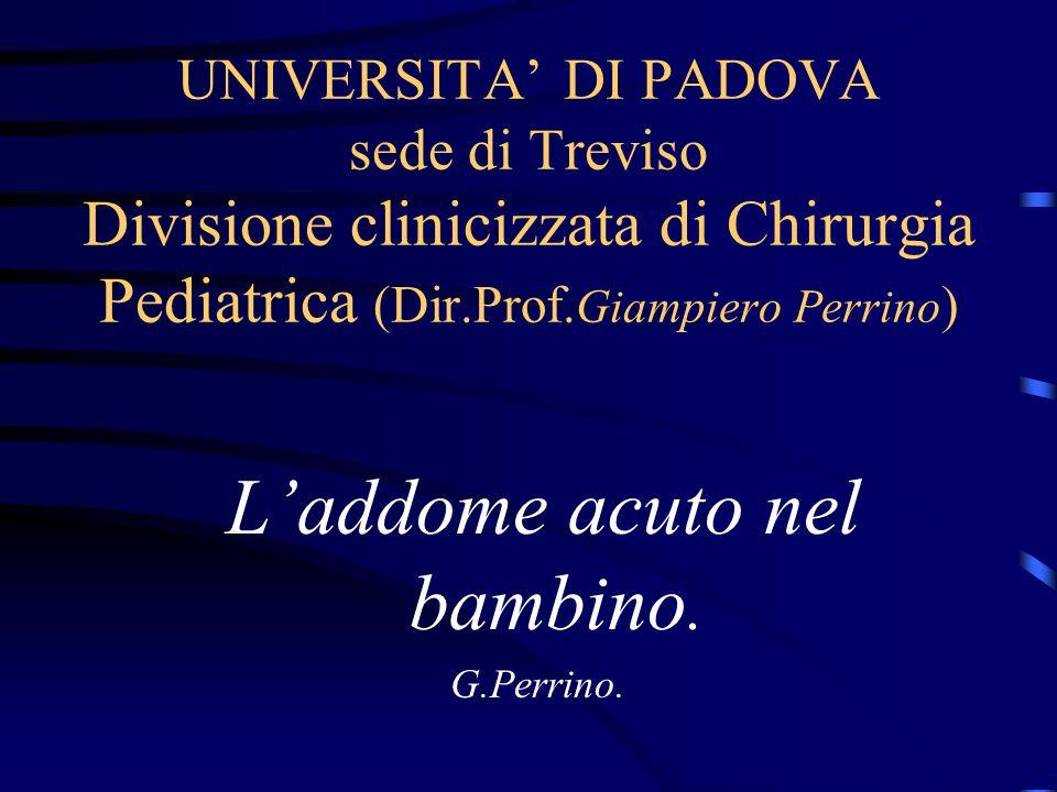 UNIVERSITA DI PADOVA sede di Treviso Divisione clinicizzata di Chirurgia Pediatrica (Dir.Prof. Giampiero Perrino ) Laddome acuto nel bambino. G.Perrin