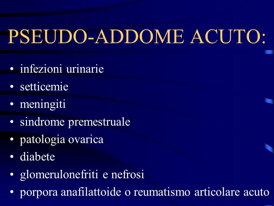 PSEUDO-ADDOME ACUTO: infezioni urinarie setticemie meningiti sindrome premestruale patologia ovarica diabete glomerulonefriti e nefrosi porpora anafil