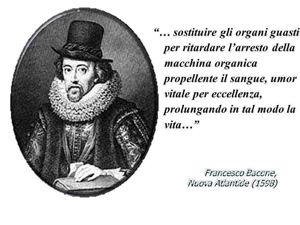 Francesco Bacone, Nuova Atlantide (1598) … sostituire gli organi guasti per ritardare larresto della macchina organica propellente il sangue, umor vit