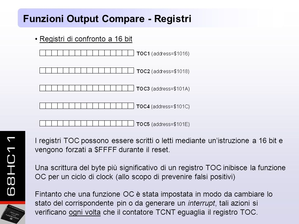 Funzioni Output Compare - Registri Registri di confronto a 16 bit I registri TOC possono essere scritti o letti mediante unistruzione a 16 bit e vengono forzati a $FFFF durante il reset.