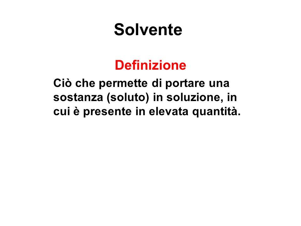 Solvente Definizione Ciò che permette di portare una sostanza (soluto) in soluzione, in cui è presente in elevata quantità.