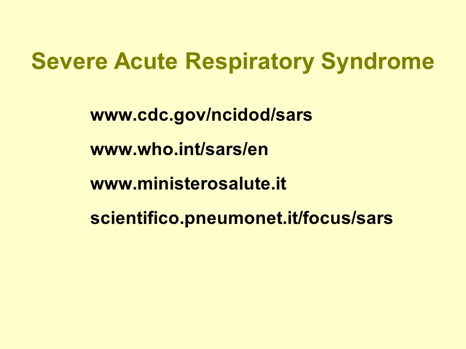 Severe Acute Respiratory Syndrome www.cdc.gov/ncidod/sars www.who.int/sars/en www.ministerosalute.it scientifico.pneumonet.it/focus/sars