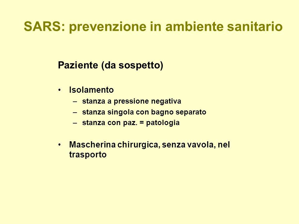SARS: prevenzione in ambiente sanitario Paziente (da sospetto) Isolamento –stanza a pressione negativa –stanza singola con bagno separato –stanza con paz.