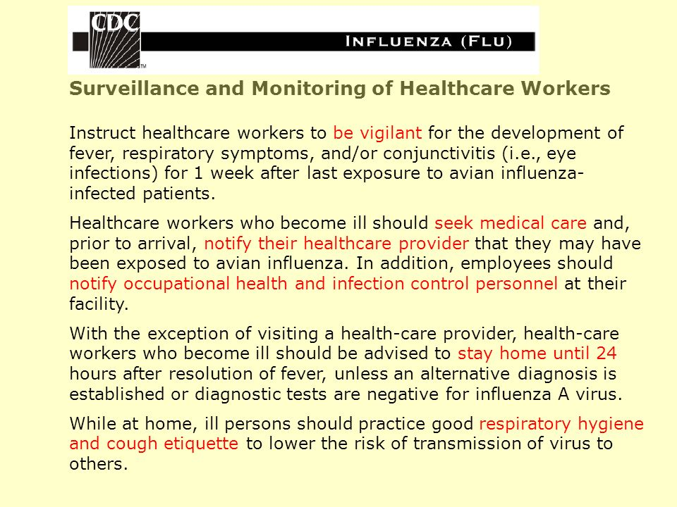 Surveillance and Monitoring of Healthcare Workers Instruct healthcare workers to be vigilant for the development of fever, respiratory symptoms, and/or conjunctivitis (i.e., eye infections) for 1 week after last exposure to avian influenza- infected patients.