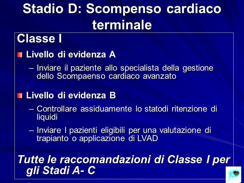 Stadio D: Scompenso cardiaco terminale Classe I Livello di evidenza A –Inviare il paziente allo specialista della gestione dello Scompaenso cardiaco a
