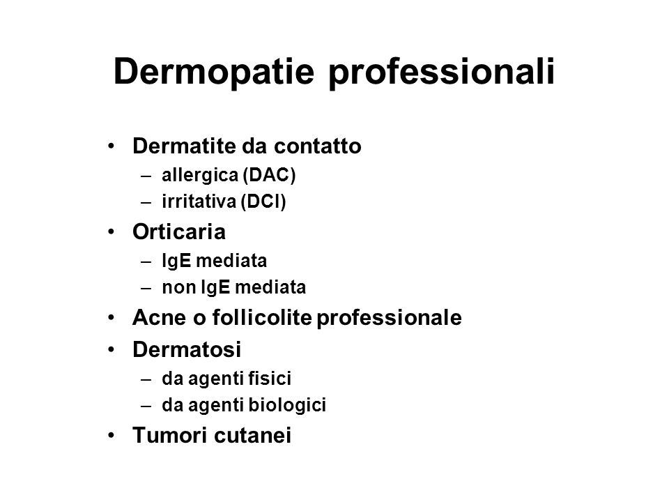 Dermopatie professionali Dermatite da contatto –allergica (DAC) –irritativa (DCI) Orticaria –IgE mediata –non IgE mediata Acne o follicolite professionale Dermatosi –da agenti fisici –da agenti biologici Tumori cutanei