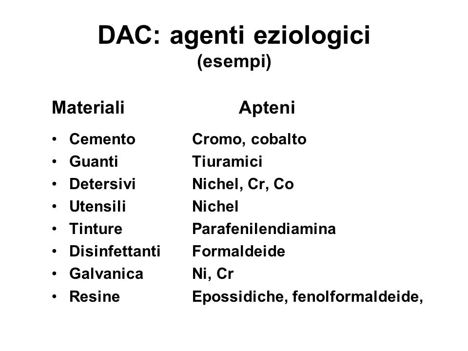 DAC: agenti eziologici (esempi) MaterialiApteni CementoCromo, cobalto GuantiTiuramici DetersiviNichel, Cr, Co UtensiliNichel TintureParafenilendiamina DisinfettantiFormaldeide GalvanicaNi, Cr ResineEpossidiche, fenolformaldeide,