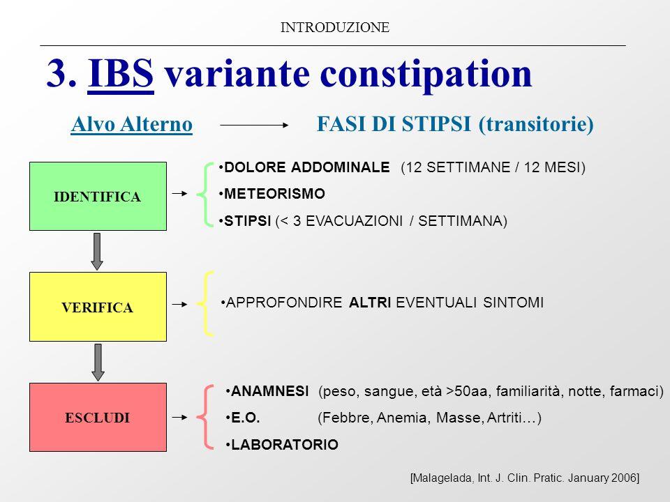 INTRODUZIONE 3. IBS variante constipation Alvo Alterno FASI DI STIPSI (transitorie) IDENTIFICA VERIFICA ESCLUDI DOLORE ADDOMINALE (12 SETTIMANE / 12 M