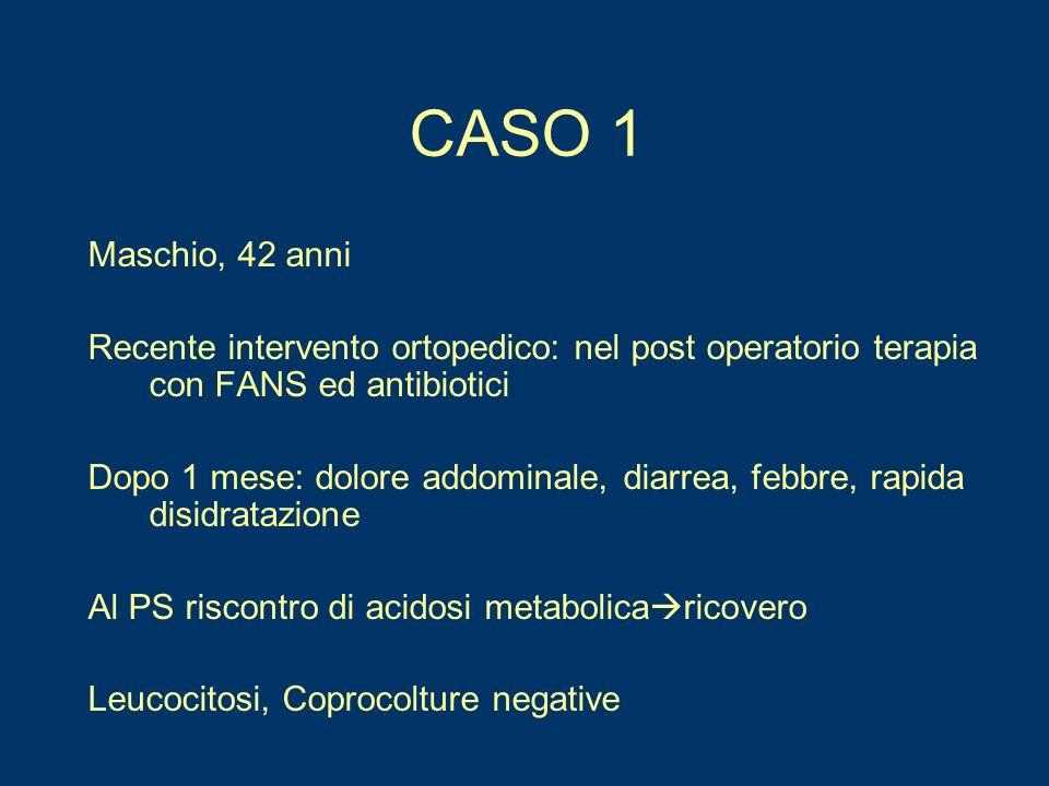 CASO 1 Maschio, 42 anni Recente intervento ortopedico: nel post operatorio terapia con FANS ed antibiotici Dopo 1 mese: dolore addominale, diarrea, fe