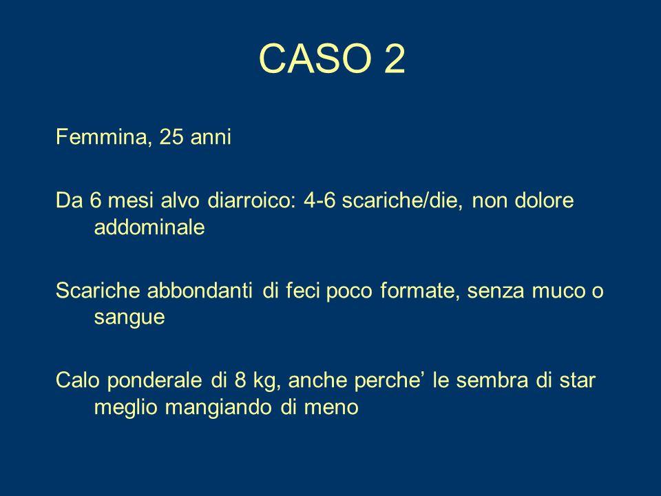 CASO 2 Femmina, 25 anni Da 6 mesi alvo diarroico: 4-6 scariche/die, non dolore addominale Scariche abbondanti di feci poco formate, senza muco o sangu