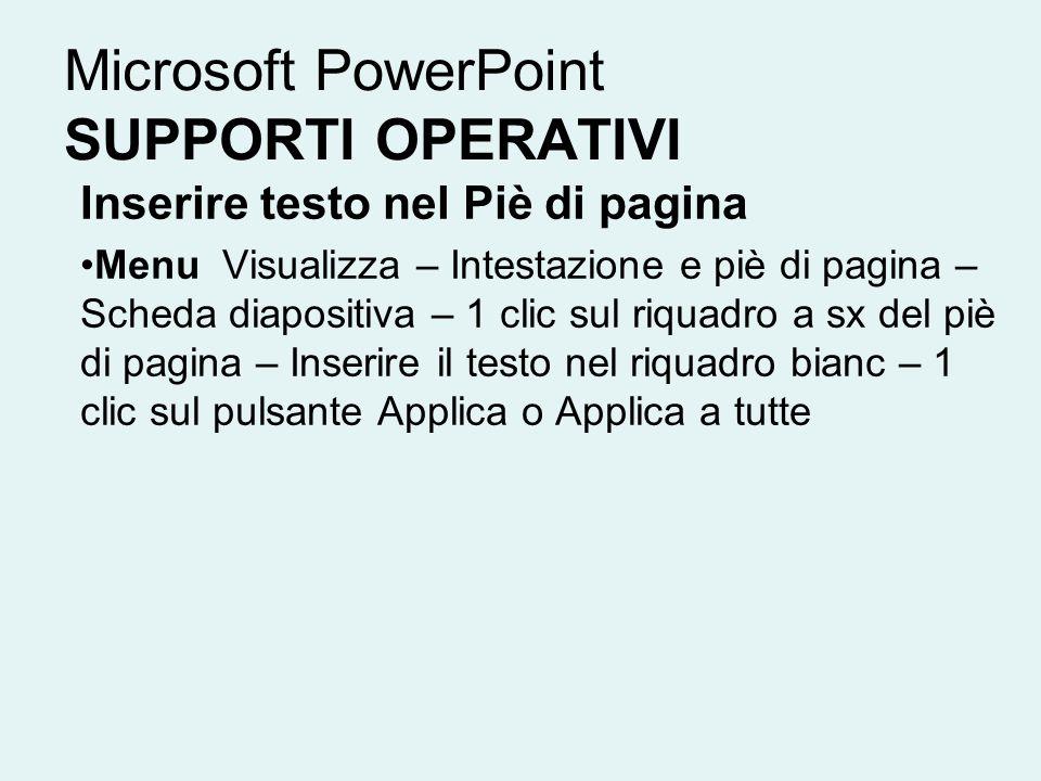 Microsoft PowerPoint SUPPORTI OPERATIVI Inserire testo nel Piè di pagina Menu Visualizza – Intestazione e piè di pagina – Scheda diapositiva – 1 clic