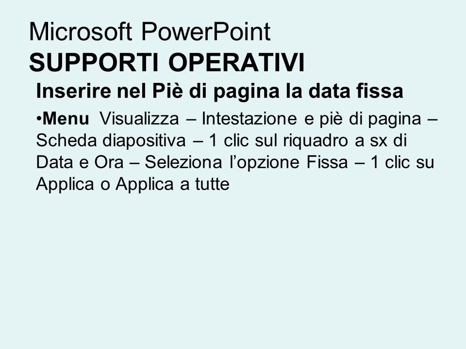 Microsoft PowerPoint SUPPORTI OPERATIVI Inserire nel Piè di pagina la data fissa Menu Visualizza – Intestazione e piè di pagina – Scheda diapositiva –