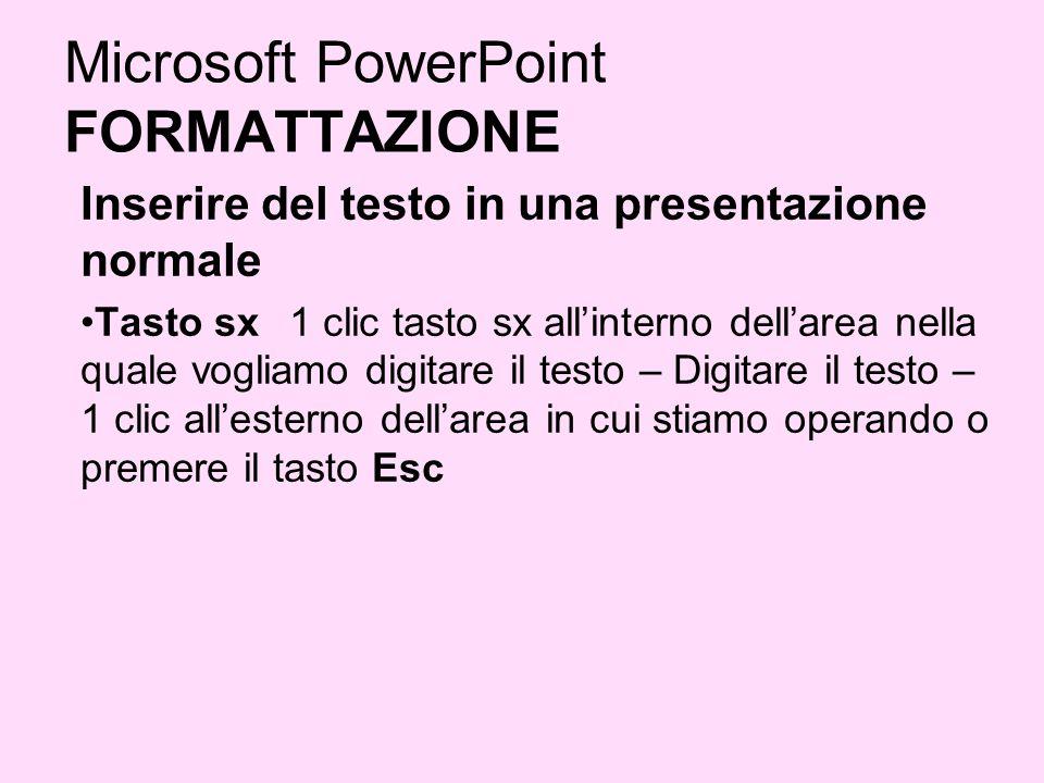 Microsoft PowerPoint FORMATTAZIONE Inserire del testo in una presentazione normale Tasto sx 1 clic tasto sx allinterno dellarea nella quale vogliamo d