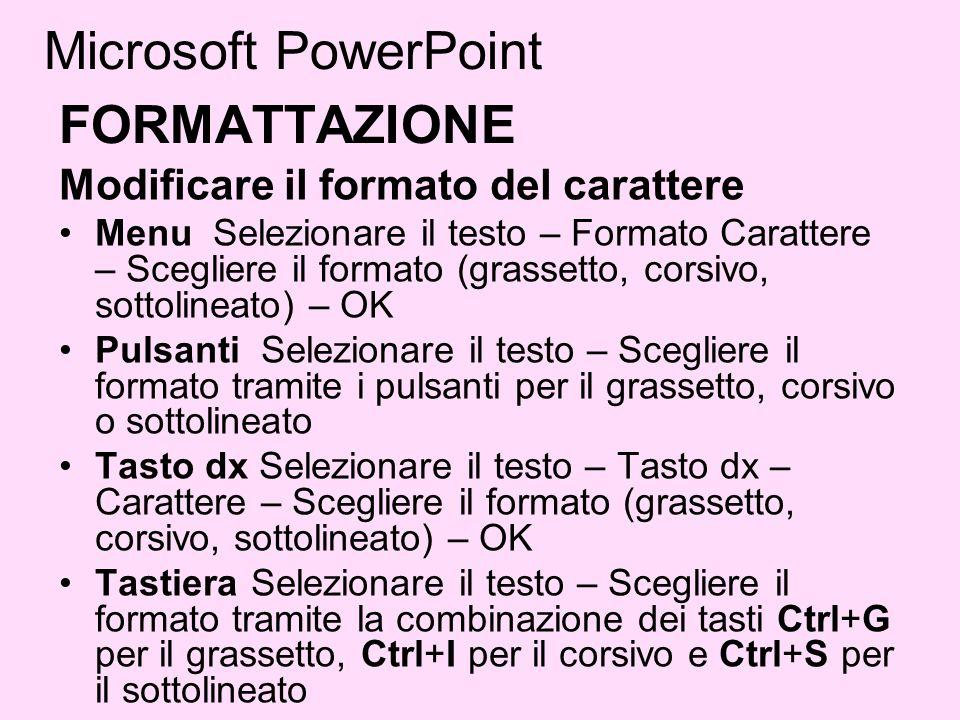 Microsoft PowerPoint FORMATTAZIONE Modificare il formato del carattere Menu Selezionare il testo – Formato Carattere – Scegliere il formato (grassetto