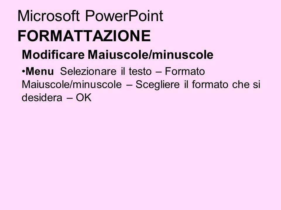 Microsoft PowerPoint FORMATTAZIONE Modificare Maiuscole/minuscole Menu Selezionare il testo – Formato Maiuscole/minuscole – Scegliere il formato che s