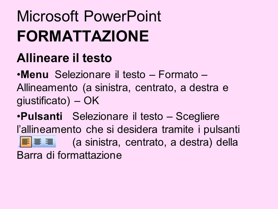 Microsoft PowerPoint FORMATTAZIONE Allineare il testo Menu Selezionare il testo – Formato – Allineamento (a sinistra, centrato, a destra e giustificat