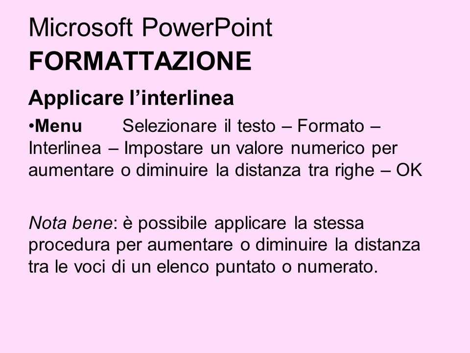 Microsoft PowerPoint FORMATTAZIONE Applicare linterlinea Menu Selezionare il testo – Formato – Interlinea – Impostare un valore numerico per aumentare