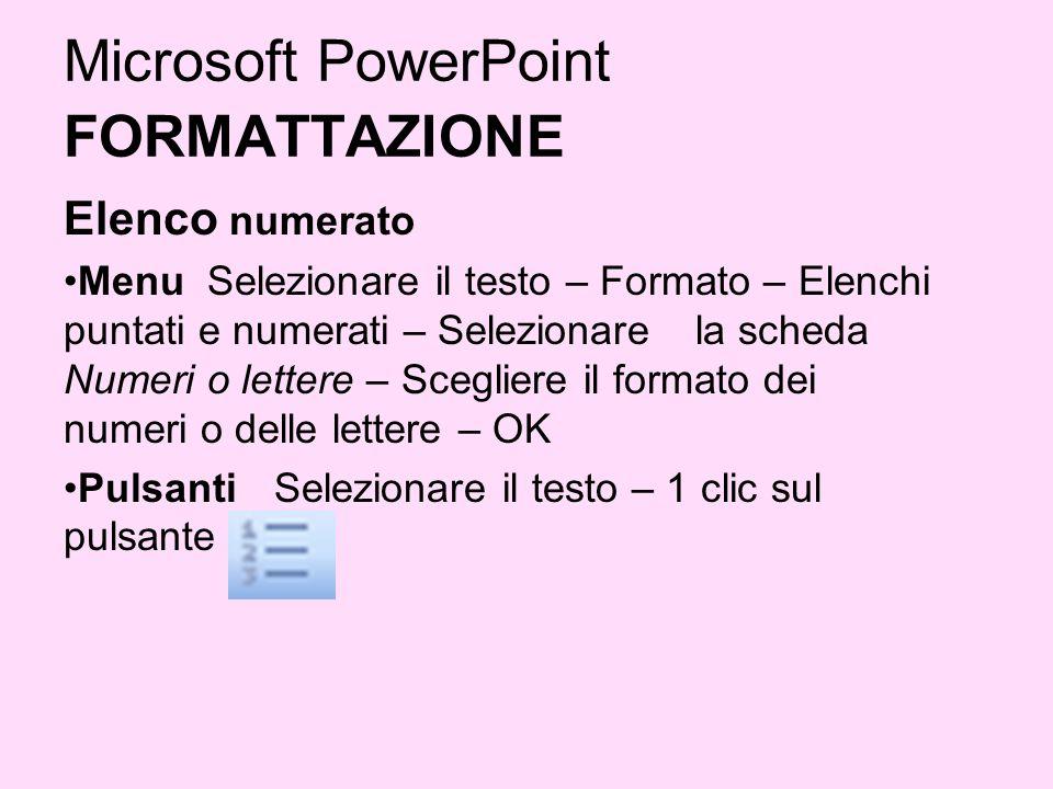 Microsoft PowerPoint FORMATTAZIONE Elenco numerato Menu Selezionare il testo – Formato – Elenchi puntati e numerati – Selezionare la scheda Numeri o l