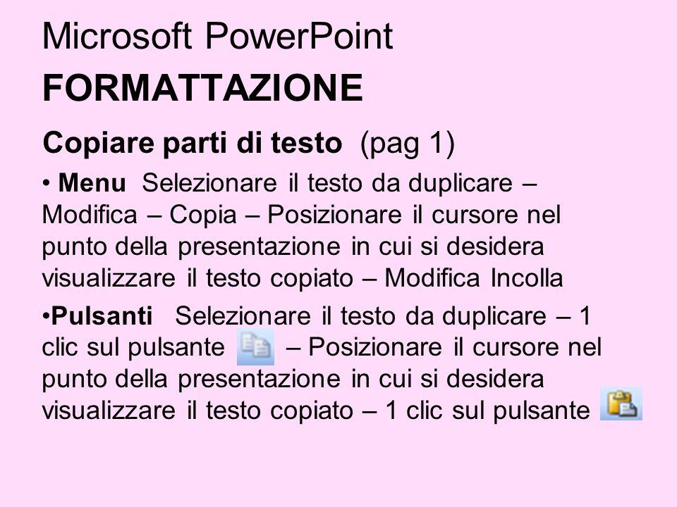 Microsoft PowerPoint FORMATTAZIONE Copiare parti di testo (pag 1) Menu Selezionare il testo da duplicare – Modifica – Copia – Posizionare il cursore n