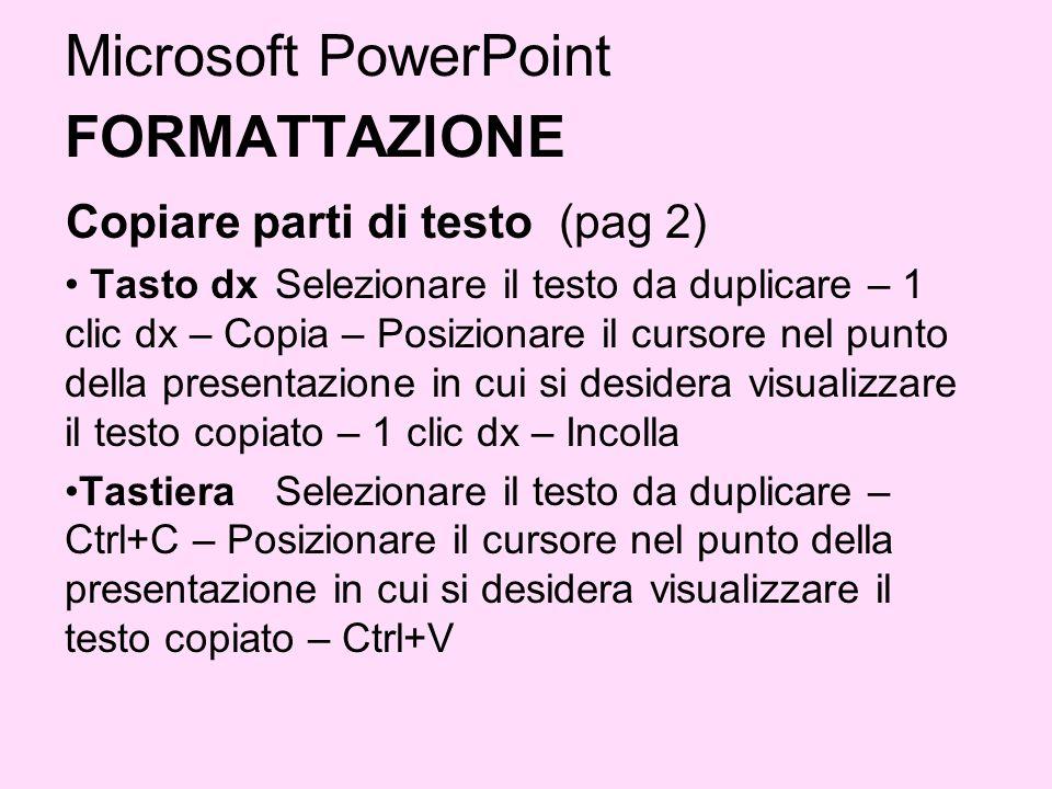 Microsoft PowerPoint FORMATTAZIONE Copiare parti di testo (pag 2) Tasto dx Selezionare il testo da duplicare – 1 clic dx – Copia – Posizionare il curs