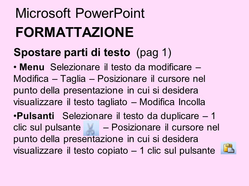 Microsoft PowerPoint FORMATTAZIONE Spostare parti di testo (pag 1) Menu Selezionare il testo da modificare – Modifica – Taglia – Posizionare il cursor