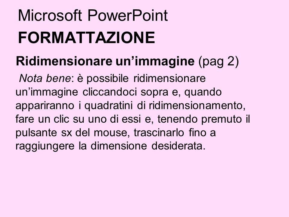 Microsoft PowerPoint FORMATTAZIONE Ridimensionare unimmagine (pag 2) Nota bene: è possibile ridimensionare unimmagine cliccandoci sopra e, quando appa