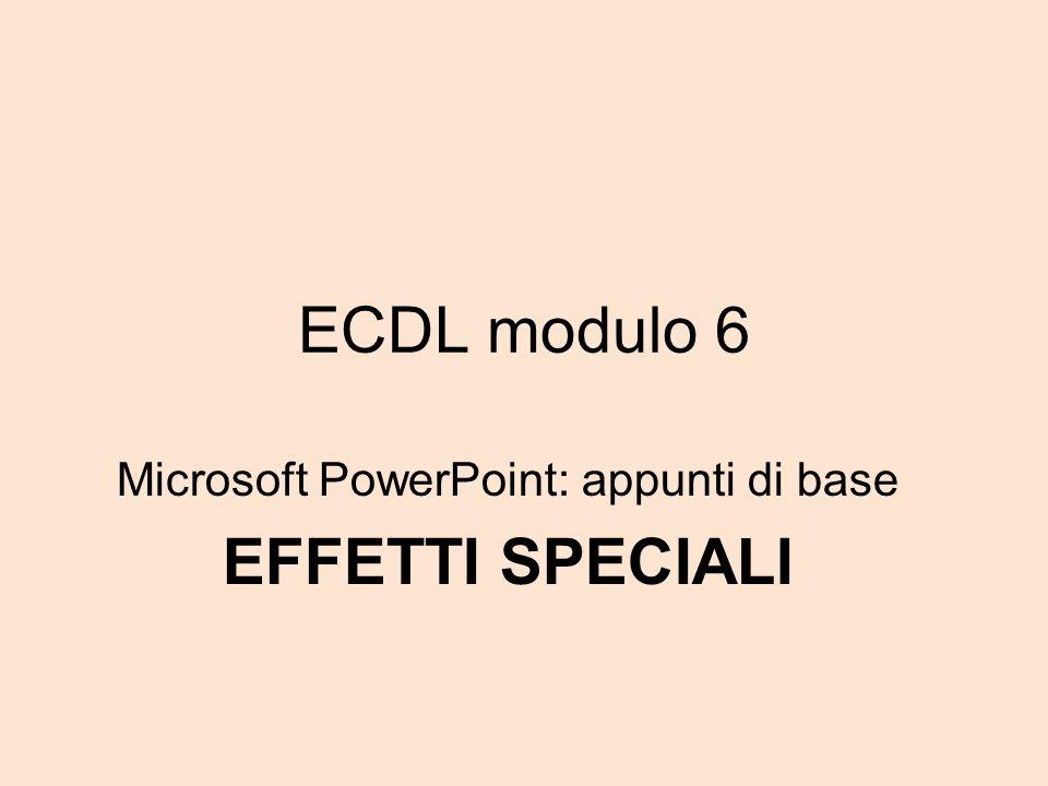 ECDL modulo 6 Microsoft PowerPoint: appunti di base EFFETTI SPECIALI