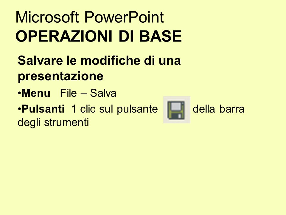 Microsoft PowerPoint OPERAZIONI DI BASE Salvare le modifiche di una presentazione Menu File – Salva Pulsanti 1 clic sul pulsante della barra degli str