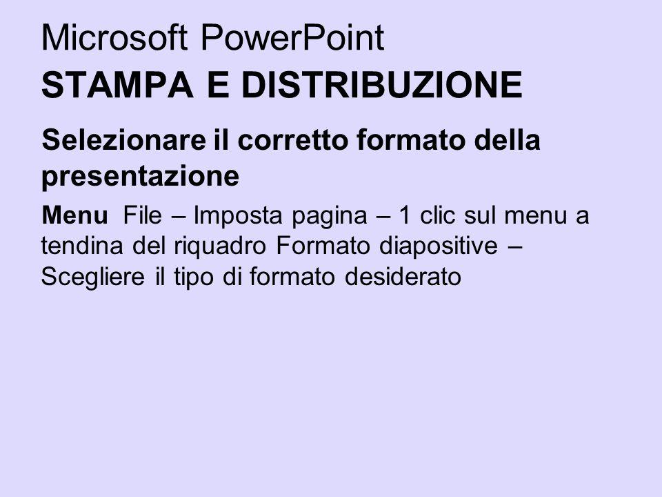 Microsoft PowerPoint STAMPA E DISTRIBUZIONE Selezionare il corretto formato della presentazione Menu File – Imposta pagina – 1 clic sul menu a tendina