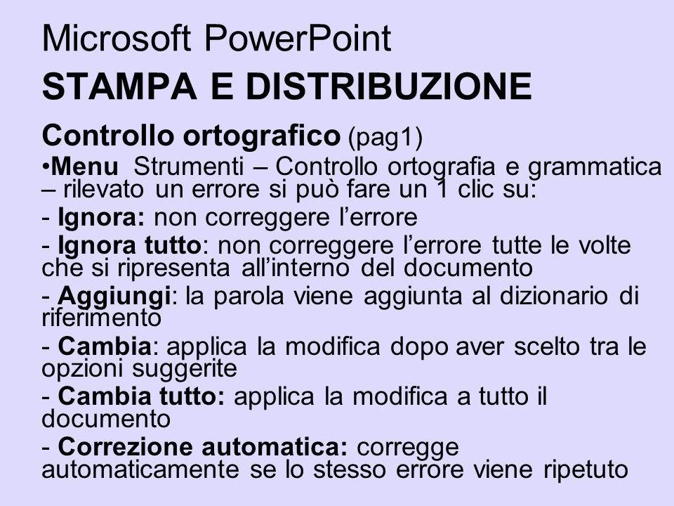 Microsoft PowerPoint STAMPA E DISTRIBUZIONE Controllo ortografico (pag1) Menu Strumenti – Controllo ortografia e grammatica – rilevato un errore si pu