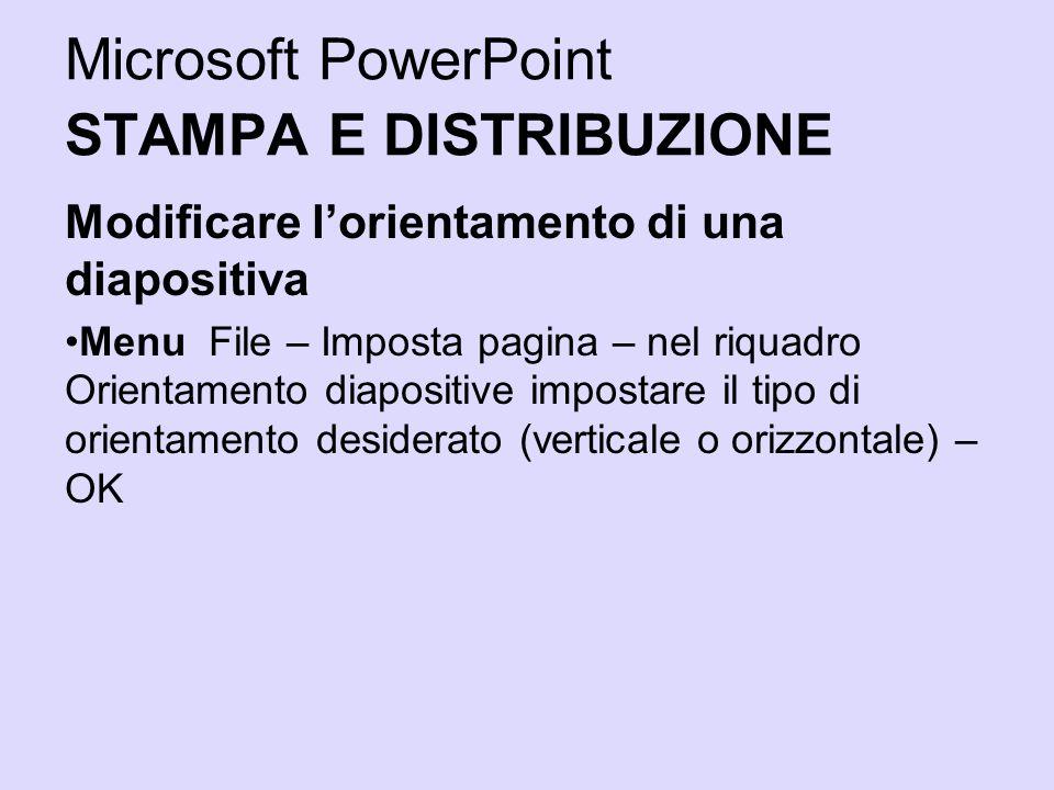 Microsoft PowerPoint STAMPA E DISTRIBUZIONE Modificare lorientamento di una diapositiva Menu File – Imposta pagina – nel riquadro Orientamento diaposi