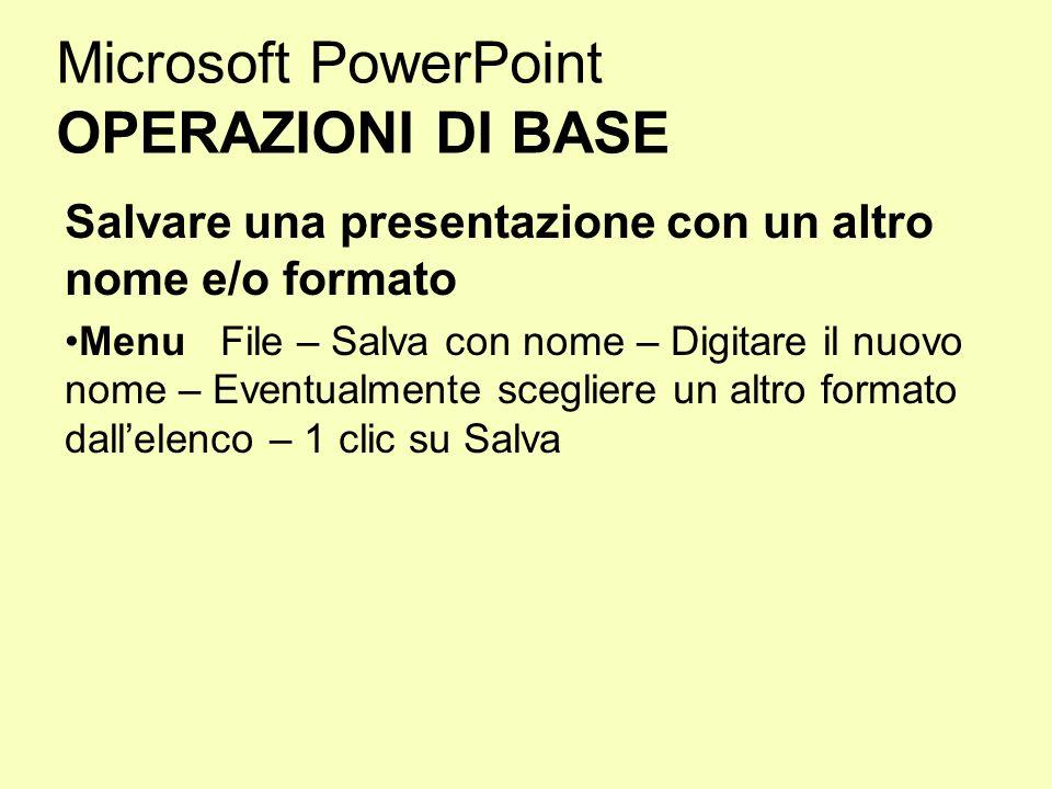 Microsoft PowerPoint OPERAZIONI DI BASE Salvare una presentazione con un altro nome e/o formato Menu File – Salva con nome – Digitare il nuovo nome –